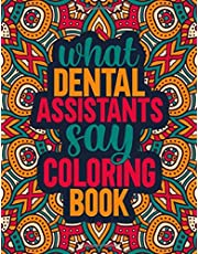 What Dental Assistants Say Coloring Book: Funny Humor Dental Assistant Coloring Book and Gift Idea For Adults Relaxation