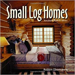 Small Log Homes: Storybook Plans and Advice: Robbin Obomsawin ... on rustic stone house plans, rustic house plans best, simple rustic cabin plans, rustic saltbox house plans, rustic house floor plans, rustic 1 level house plans, rustic cabin plans one room, rustic house plans with vaulted ceilings, small rustic house plans, rustic mountain house plans, small country house plans, rustic country house plans, rustic cottage plans, rustic castle house plans, rustic brick house plans, rustic modular house plans, rustic cabin with porch plans, rustic traditional house plans, rustic shed house plans, cottage house plans,