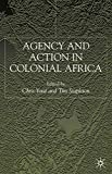 Agency and Action in Colonial Africa: Essays for John E. Flint