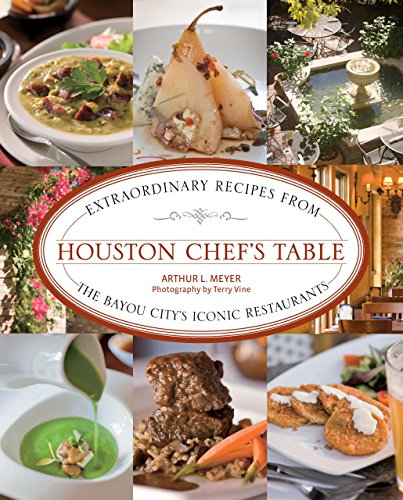 Houston Chef's Table: Extraordinary Recipes From The Bayou City'S Iconic Restaurants by Arthur Meyer