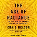 The Age of Radiance: The Epic Rise and Dramatic Fall of the Atomic Era Audiobook by Craig Nelson Narrated by George Newbern