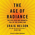 The Age of Radiance: The Epic Rise and Dramatic Fall of the Atomic Era | Craig Nelson