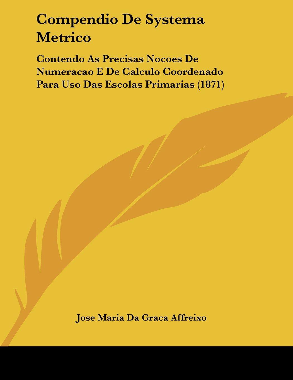 Read Online Compendio De Systema Metrico: Contendo As Precisas Nocoes De Numeracao E De Calculo Coordenado Para Uso Das Escolas Primarias (1871) pdf epub