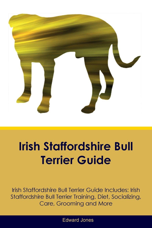 Irish Staffordshire Bull Terrier Guide Irish Staffordshire Bull Terrier Guide Includes: Irish Staffordshire Bull Terrier Training, Diet, Socializing, Care, Grooming, Breeding and More
