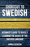 Shortcut to Swedish: Beginner s Guide to Quickly Learning the Basics of the Swedish Language