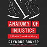 Anatomy of Injustice: A Murder Case Gone Wrong | Raymond Bonner