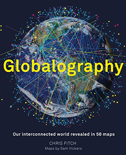Globalography - mapping our connected world: An atlas of our globalised world in 50 stunning maps
