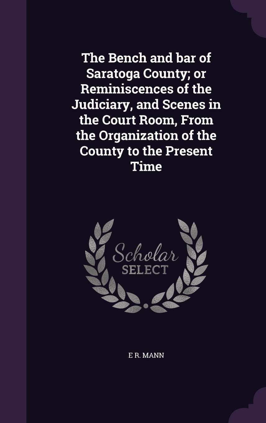 Read Online The Bench and Bar of Saratoga County; Or Reminiscences of the Judiciary, and Scenes in the Court Room, from the Organization of the County to the Present Time PDF