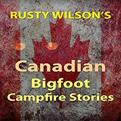 Rusty Wilson's Canadian Bigfoot Campfire Stories