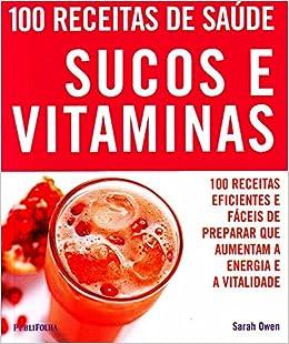 100 Receitas de Saude - Sucos e Vitaminas: Sarah Owen ...