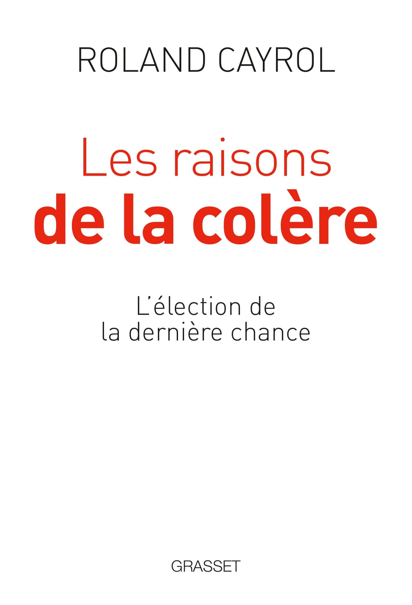 Les raisons de la colère: L'élection de la dernière chance Broché – 15 mars 2017 Roland Cayrol Grasset 2246862477 Actualités