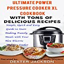 The Ultimate Power Pressure Cooker XL Cookbook with Tons of Delicious Recipes: Simple, Quick and Easy Guide to Start Making Family Meals with Your New Electric Pressure Cooker Audiobook by Dexter Jackson Narrated by Freddy Moyano