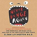 Never Binge Again: Reprogram Yourself to Think Like a Permanently Thin Person | Glenn Livingston, PhD