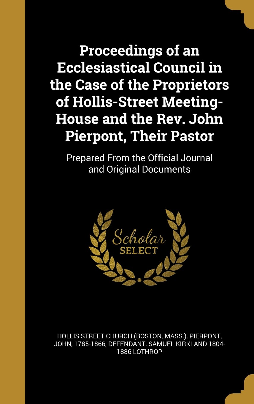 Download Proceedings of an Ecclesiastical Council in the Case of the Proprietors of Hollis-Street Meeting-House and the REV. John Pierpont, Their Pastor: ... the Official Journal and Original Documents pdf epub