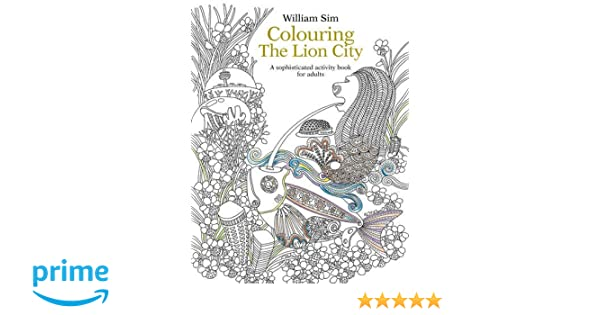 Colouring The Lion City A Sophisticated Activity Book For Adults William Sim 9789814677943 Amazon Books