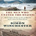 The Men Who United the States: America's Explorers, Inventors, Eccentrics, and Mavericks, and the Creation of One Nation, Indivisible | Simon Winchester