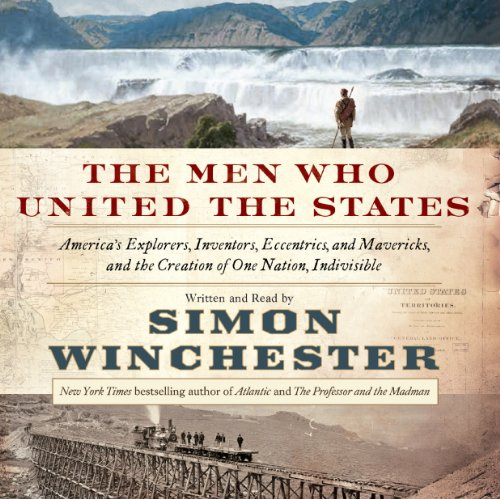 The Men Who United the States: America's Explorers, Inventors, Eccentrics, and Mavericks, and the Creation of One Nation, Indivisible cover