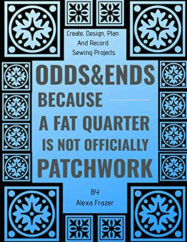 Odds & Ends Because A Fat Quarter Is Not Officially Patchwork: Create, Design, Plan And Record Sewing Projects
