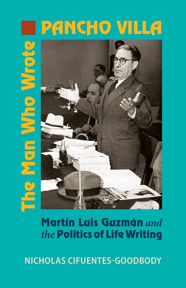 The Man Who Wrote Pancho Villa: Martin Luis Guzman and the Politics of Life Writing pdf