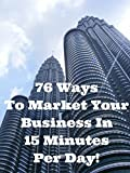 76 Ways To Market Your Business In 15 Minutes Per Day!