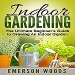 Indoor Gardening: The Ultimate Beginner's Guide to Growing an Indoor Garden | Emerson Woods