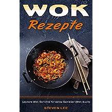 Wok Rezepte Leckere Wok Gerichte für echte Genießer (Wok Buch) (German Edition)