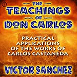 The Teachings of Don Carlos: Practical Applications of the Works of Carlos Castaneda  | Victor Sanchez
