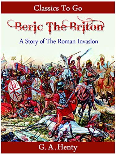 Beric the Briton - a Story of the Roman Invasion (Classics To Go) by [Henty, G. A.]