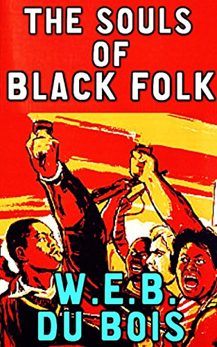 The Souls Of Black Folk: By W.E.B. Du Bois (Illustrated And Unabridged)