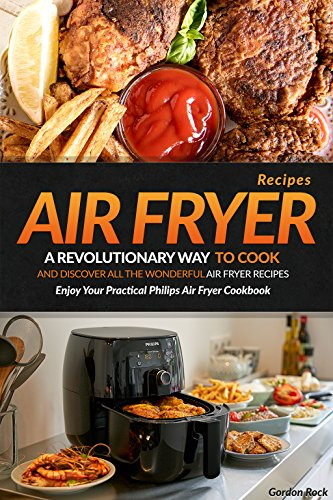 Air Fryer Recipes: A Revolutionary Way to Cook and Discover All the Wonderful Air Fryer Recipes - Enjoy Your Practical Philips Air Fryer Cookbook