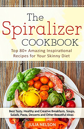 The Spiralizer Cookbook: Top 80+ Amazing Inspirational Recipes for Your Skinny Diet by Julia Nelson