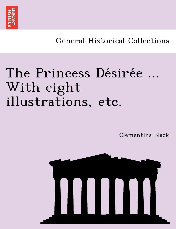 Read Online The Princess Désirée ... With eight illustrations, etc. PDF