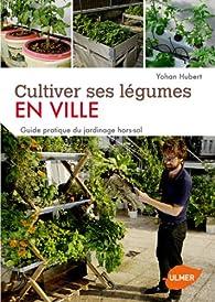Cultiver ses légumes en ville. Guide pratique du jardinage hors-sol. Ecologique, facile, productif par Yohan Hubert