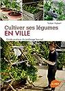 Cultiver ses légumes en ville. Guide pratique du jardinage hors-sol. Ecologique, facile, productif par Hubert