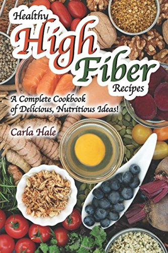 Healthy High Fiber Recipes: A Complete Cookbook of Delicious, Nutritious Ideas! by Carla Hale