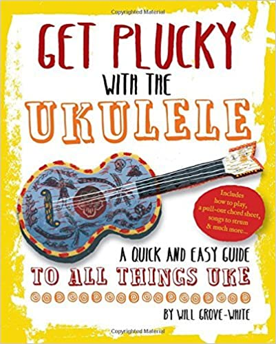 By Will Grove-White Get Plucky with the Ukulele: A quick and easy guide to anything Uke