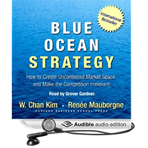 Blue Ocean Strategy: How to Create Uncontested Market Space and Make Competition Irrelevant W. Chan Kim, Renee Mauborgne and Grover Gardner