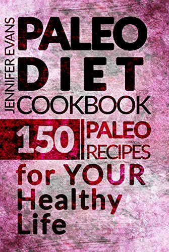 Paleo Diet Cookbook: 150 Paleo Recipes for YOUR Healthy Life by Jennifer Evans