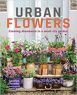 Urban Flowers Creating Abundance In A Small City Garden Dunster