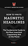 How to Write Magnetic Headlines: The Fundamental Guide to the Most Important Copywriting Skill on the Planet