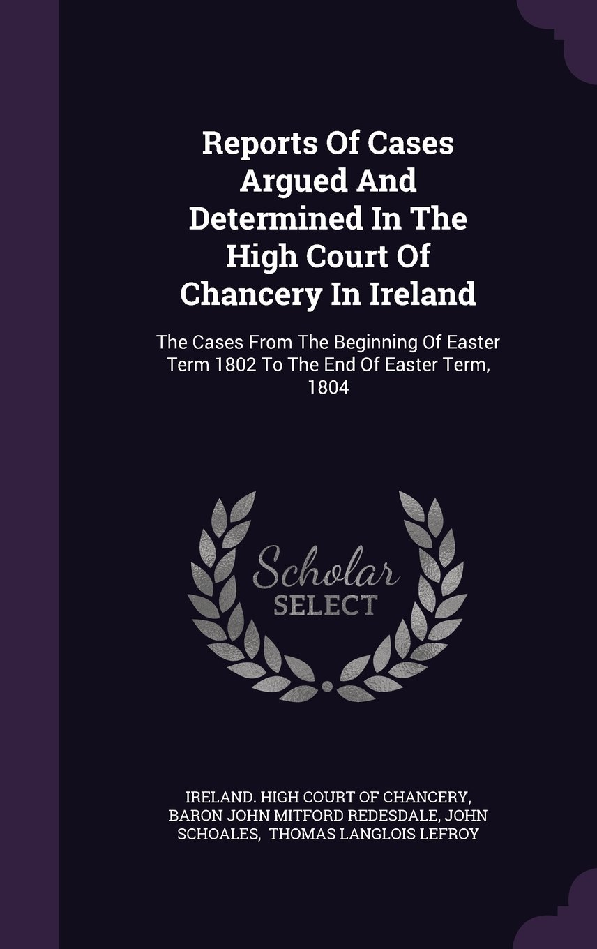 Reports Of Cases Argued And Determined In The High Court Of Chancery In Ireland: The Cases From The Beginning Of Easter Term 1802 To The End Of Easter Term, 1804 pdf epub