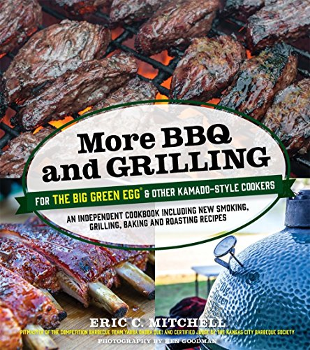 More BBQ and Grilling for the Big Green Egg and Other Kamado-Style Cookers: An Independent Cookbook Including New Smoking, Grilling, Baking and Roasting Recipes by Eric Mitchell