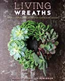 Living Wreaths: 20 Beautiful Projects for Gifts and Decor