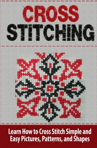 Cross Stitching: Learn How to Cross Stitch Quickly With Proven Techniques and Simple Instruction (Volume 1)
