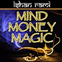Mind Money Magic: The 30 Day Program That Will Change Your Financial Destiny!: Money Mastery Series, Book 1 Audiobook by Ishan Rami Narrated by Lynn Benson