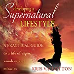 Developing a Supernatural Lifestyle: A Practical Guide to a Life of Signs, Wonders, and Miracles   Kris Vallotton