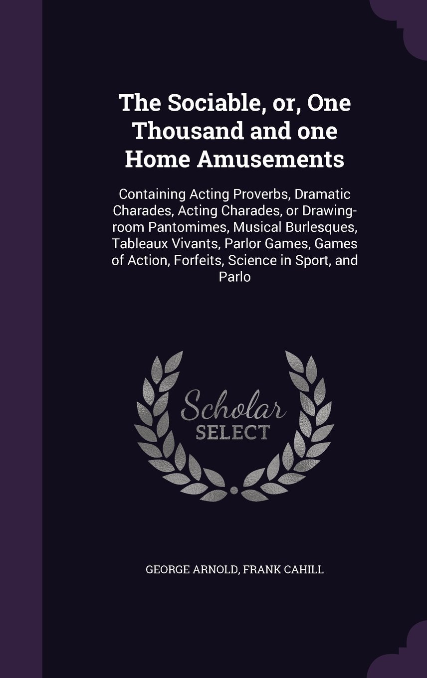 Download The Sociable, Or, One Thousand and One Home Amusements: Containing Acting Proverbs, Dramatic Charades, Acting Charades, or Drawing-Room Pantomimes, ... Action, Forfeits, Science in Sport, and Parlo PDF