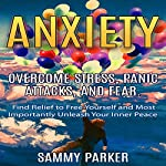 Anxiety: Overcome Stress, Panic Attacks, and Fear: Find Relief to Free Yourself and Most Importantly Unleash Your Inner Peace | Sammy Parker