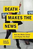 "Jessica M. Fishman, ""Death Makes the News: How the Media Censor and Display the Dead"" (NYU Press, 2017)"