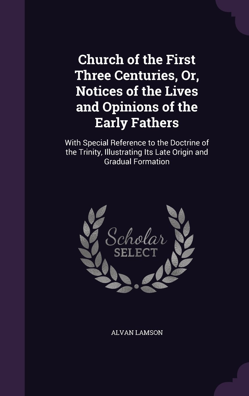 Download Church of the First Three Centuries, Or, Notices of the Lives and Opinions of the Early Fathers: With Special Reference to the Doctrine of the ... Its Late Origin and Gradual Formation ebook
